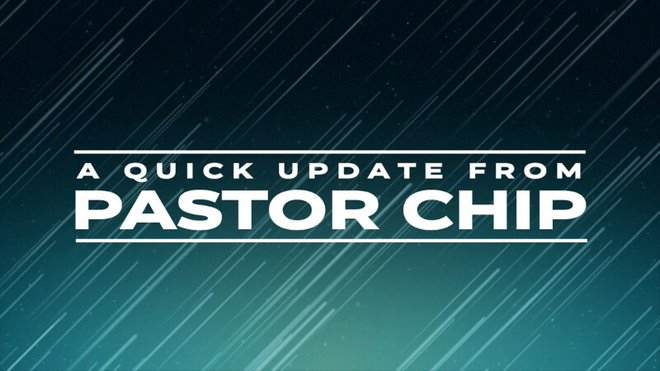 A Quick Update from Pastor Chip
